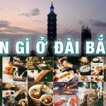 Đến Đài Bắc ăn gì, đi đâu bạn đã biết chưa?